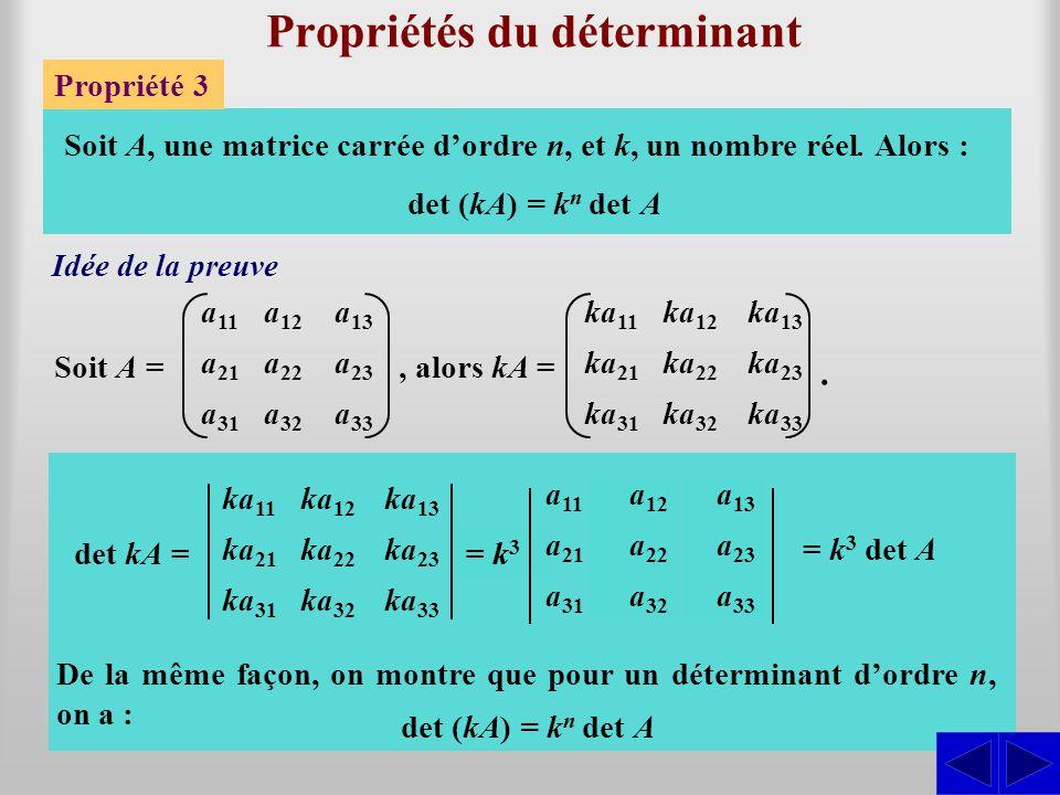 Propriétés du déterminant Propriété 3 a 11 a 21 a 31 a 12 a 22 a 32 Soit A, une matrice carrée d'ordre n, et k, un nombre réel. Alors : det (kA) = k n