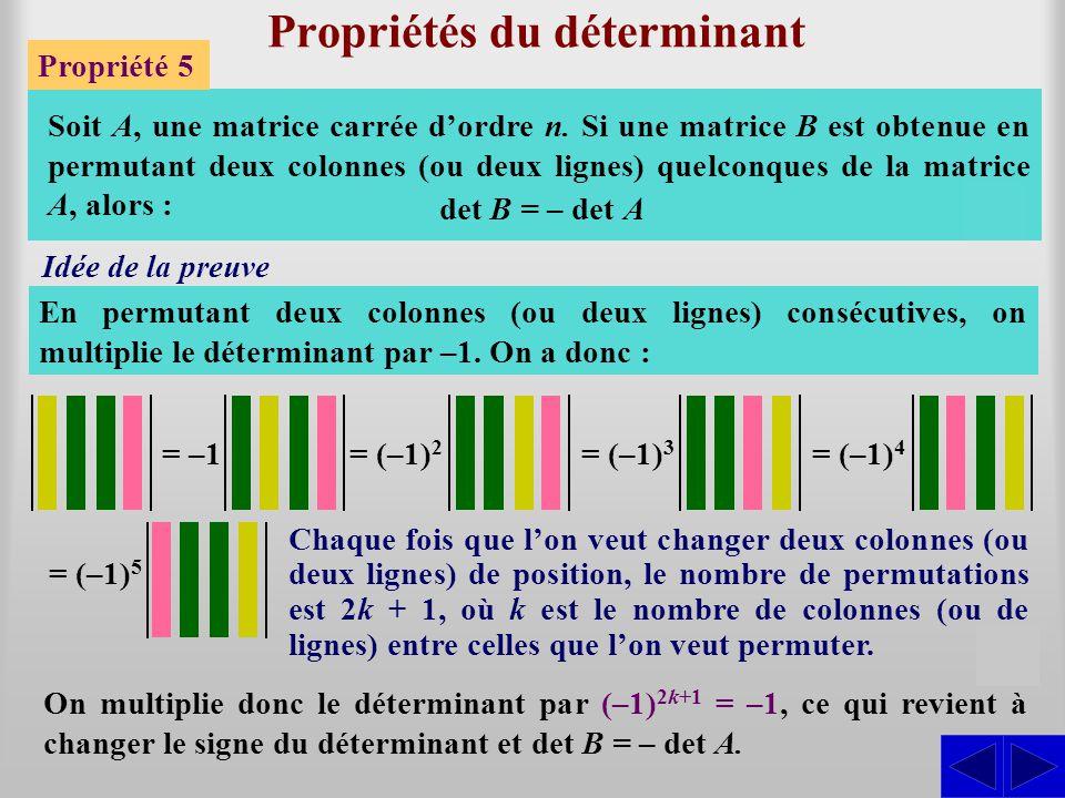 Propriétés du déterminant Propriété 5 Soit A, une matrice carrée d'ordre n. Si une matrice B est obtenue en permutant deux colonnes (ou deux lignes) q
