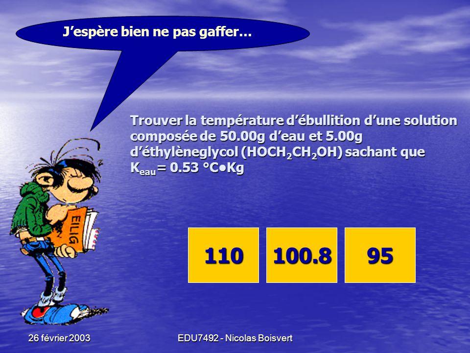 26 février 2003EDU7492 - Nicolas Boisvert À l'ébullition, P vap = P atm Donc: Si j'ajoute du soluté, je  P vap Alors: Pour que P vap = P atm Il faut chauffer davantage