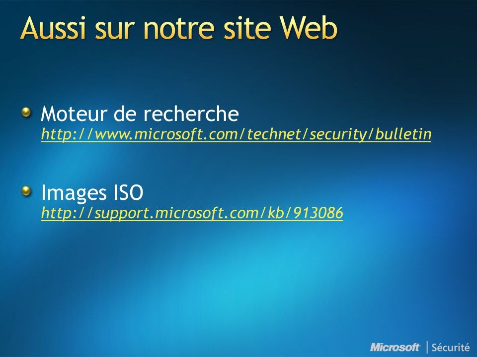 Moteur de recherche http://www.microsoft.com/technet/security/bulletin http://www.microsoft.com/technet/security/bulletin Images ISO http://support.microsoft.com/kb/913086 http://support.microsoft.com/kb/913086