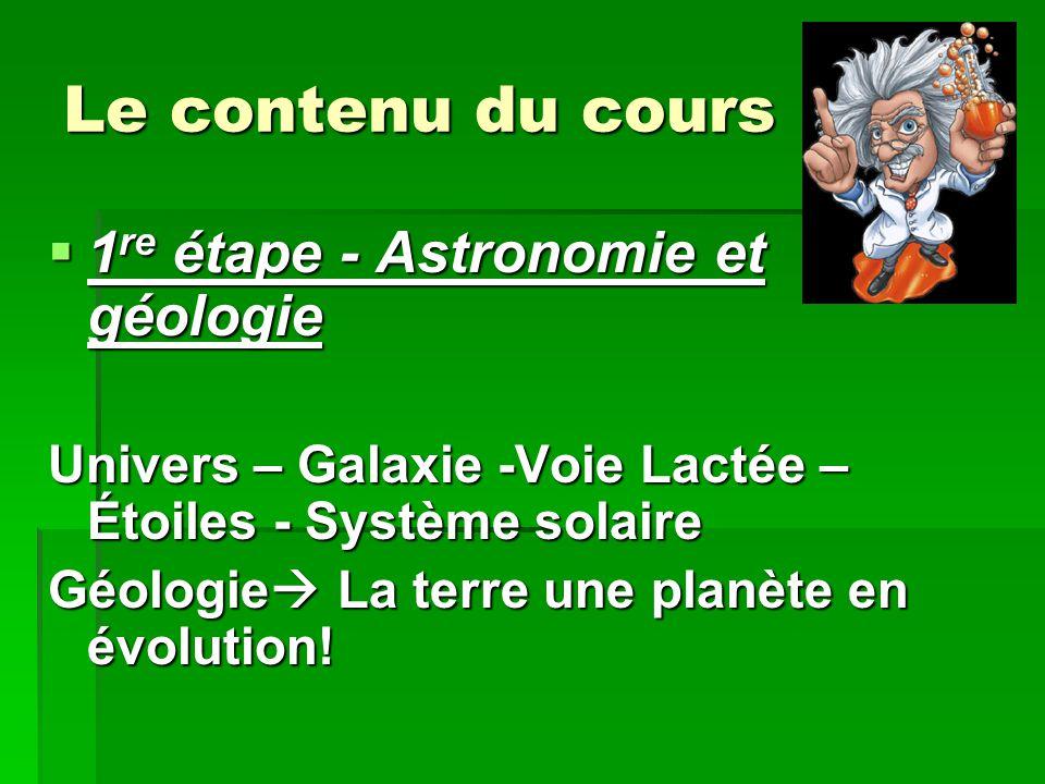 Le contenu du cours  1 re étape - Astronomie et géologie Univers – Galaxie -Voie Lactée – Étoiles - Système solaire Géologie  La terre une planète e