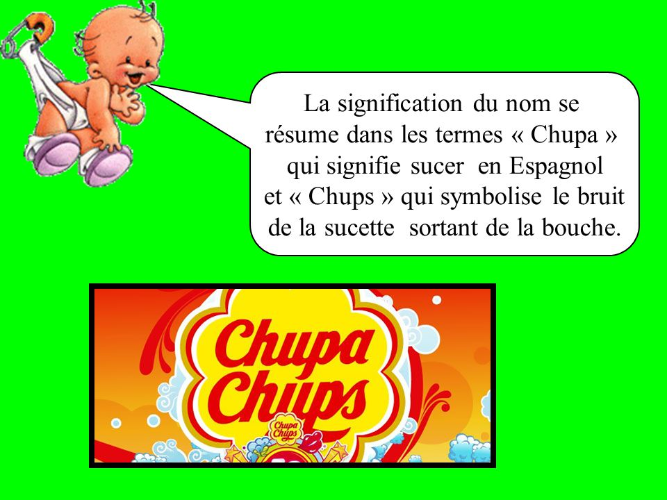 La signification du nom se résume dans les termes « Chupa » qui signifie sucer en Espagnol et « Chups » qui symbolise le bruit de la sucette sortant de la bouche.