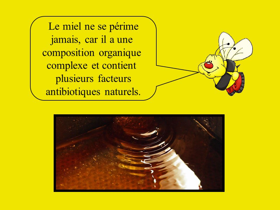 Le miel ne se périme jamais, car il a une composition organique complexe et contient plusieurs facteurs antibiotiques naturels.