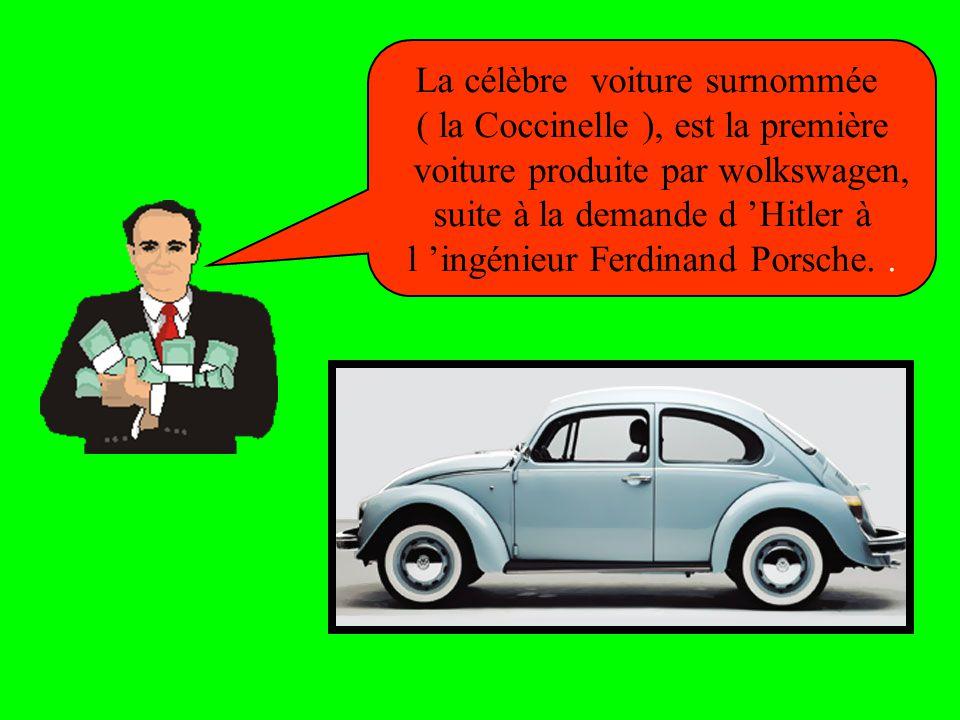La célèbre voiture surnommée ( la Coccinelle ), est la première voiture produite par wolkswagen, suite à la demande d 'Hitler à l 'ingénieur Ferdinand Porsche..