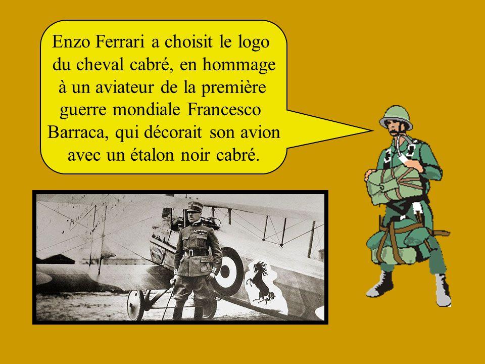 Enzo Ferrari a choisit le logo du cheval cabré, en hommage à un aviateur de la première guerre mondiale Francesco Barraca, qui décorait son avion avec un étalon noir cabré.