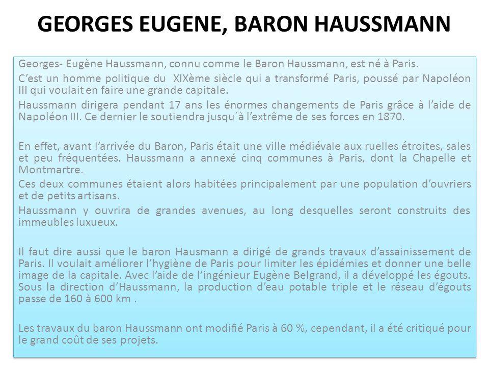 GEORGES EUGENE, BARON HAUSSMANN Georges- Eugène Haussmann, connu comme le Baron Haussmann, est né à Paris. C'est un homme politique du XIXème siècle q
