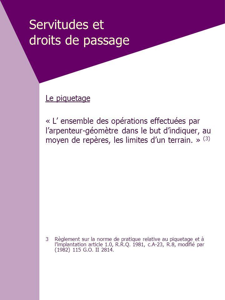 Servitudes et droits de passage Le piquetage « L' ensemble des opérations effectuées par l'arpenteur-géomètre dans le but d'indiquer, au moyen de repè
