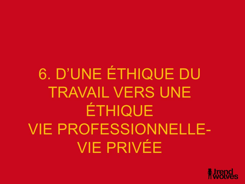6. D'UNE ÉTHIQUE DU TRAVAIL VERS UNE ÉTHIQUE VIE PROFESSIONNELLE- VIE PRIVÉE