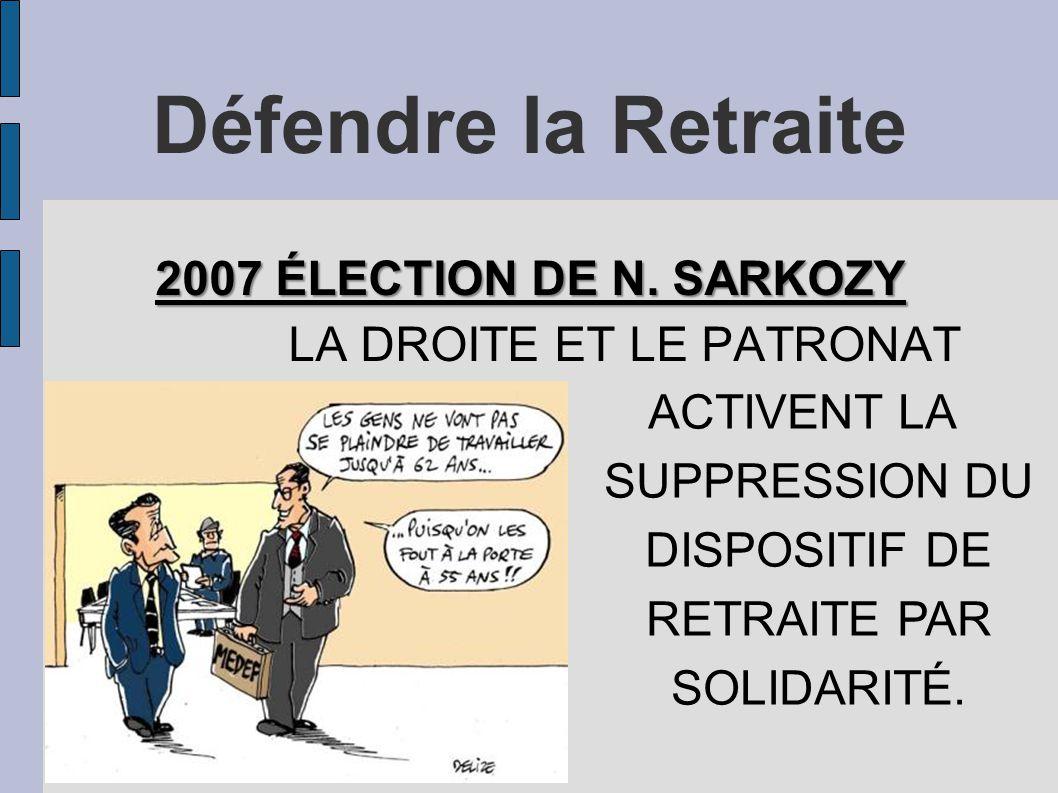 Défendre la Retraite 2007 ÉLECTION DE N. SARKOZY LA DROITE ET LE PATRONAT ACTIVENT LA SUPPRESSION DU DISPOSITIF DE RETRAITE PAR SOLIDARITÉ.