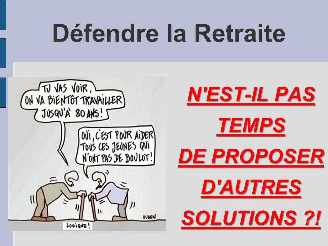 Défendre la Retraite N'EST-IL PAS TEMPS DE PROPOSER D'AUTRES SOLUTIONS ?!