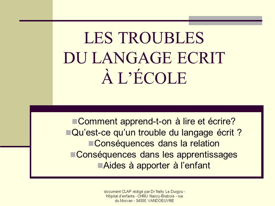 document CLAP rédigé par Dr Nelly Le Duigou - Hôpital d'enfants - CHRU Nancy-Brabois - rue du Morvan - 54500 VANDOEUVRE LES TROUBLES DU LANGAGE ECRIT