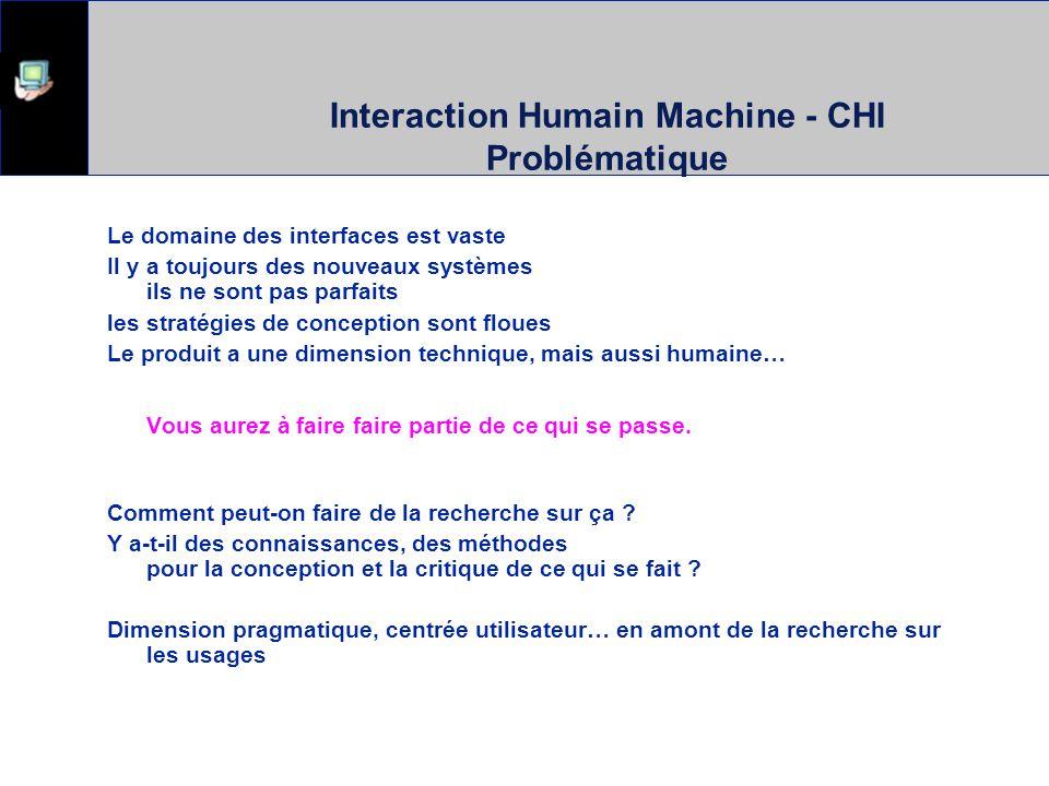 Interaction Humain Machine - CHI Problématique Le domaine des interfaces est vaste Il y a toujours des nouveaux systèmes ils ne sont pas parfaits les stratégies de conception sont floues Le produit a une dimension technique, mais aussi humaine… Vous aurez à faire faire partie de ce qui se passe.