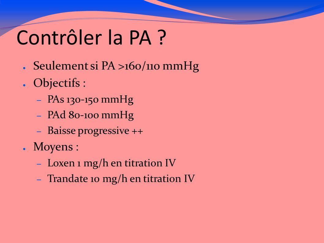Contrôler la PA ? ● Seulement si PA >160/110 mmHg ● Objectifs : – PAs 130-150 mmHg – PAd 80-100 mmHg – Baisse progressive ++ ● Moyens : – Loxen 1 mg/h