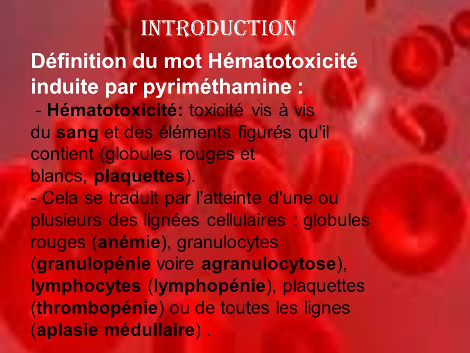 INTRODUCTION Définition du mot Hématotoxicité induite par pyriméthamine : - Hématotoxicité: toxicité vis à vis du sang et des éléments figurés qu'il c