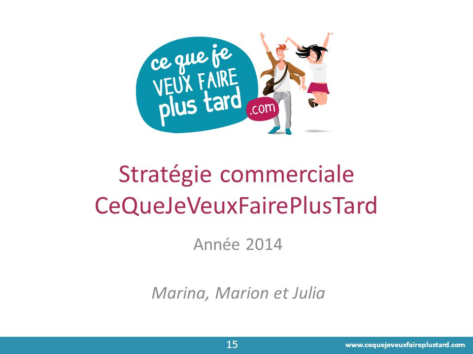 www.cequejeveuxfaireplustard.com Stratégie commerciale CeQueJeVeuxFairePlusTard Année 2014 Marina, Marion et Julia 15