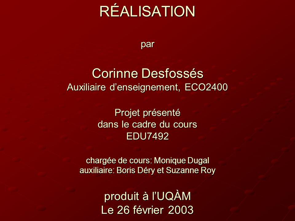 RÉALISATION par Corinne Desfossés Auxiliaire d'enseignement, ECO2400 Projet présenté dans le cadre du cours EDU7492 chargée de cours: Monique Dugal auxiliaire: Boris Déry et Suzanne Roy produit à l'UQÀM Le 26 février 2003