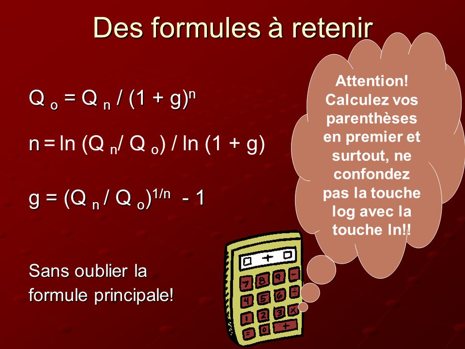 Des formules à retenir Q o = Q n / (1 + g) n n n = ln (Q n / Q o ) / ln (1 + g) g = (Q n / Q o ) 1/n - 1 Sans oublier la formule principale! Attention