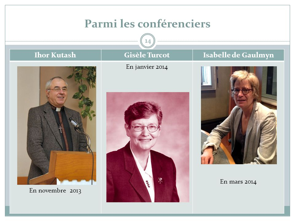 Parmi les conférenciers 14 Ihor KutashGisèle TurcotIsabelle de Gaulmyn En novembre 2013 En janvier 2014 En mars 2014
