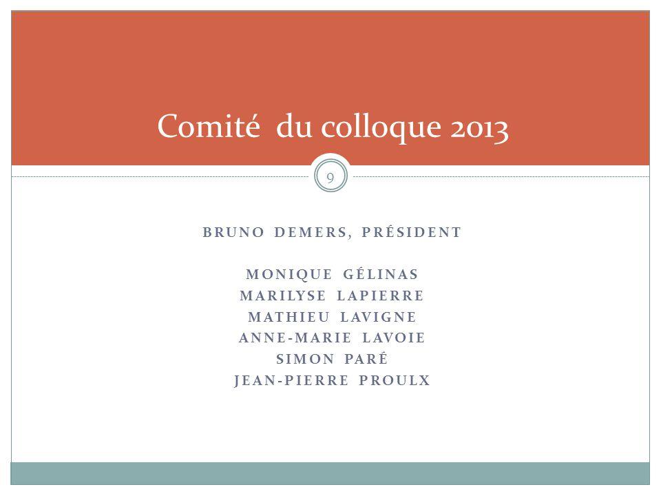 BRUNO DEMERS, PRÉSIDENT MONIQUE GÉLINAS MARILYSE LAPIERRE MATHIEU LAVIGNE ANNE-MARIE LAVOIE SIMON PARÉ JEAN-PIERRE PROULX 9 Comité du colloque 2013