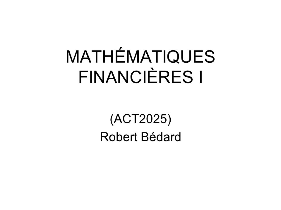 MATHÉMATIQUES FINANCIÈRES I (ACT2025) Robert Bédard
