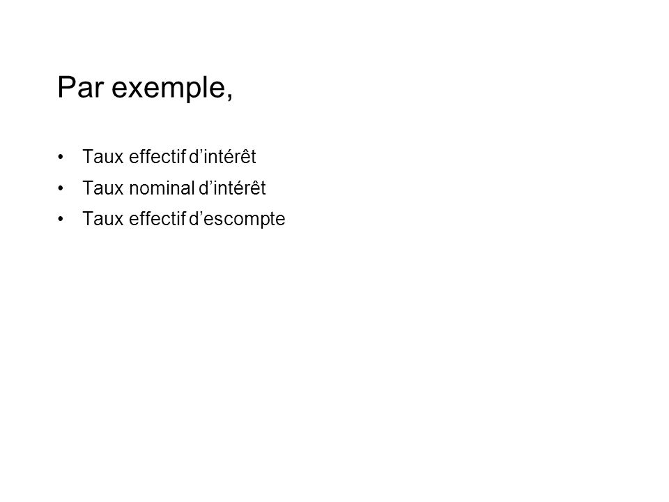 Par exemple, •Taux effectif d'intérêt •Taux nominal d'intérêt •Taux effectif d'escompte