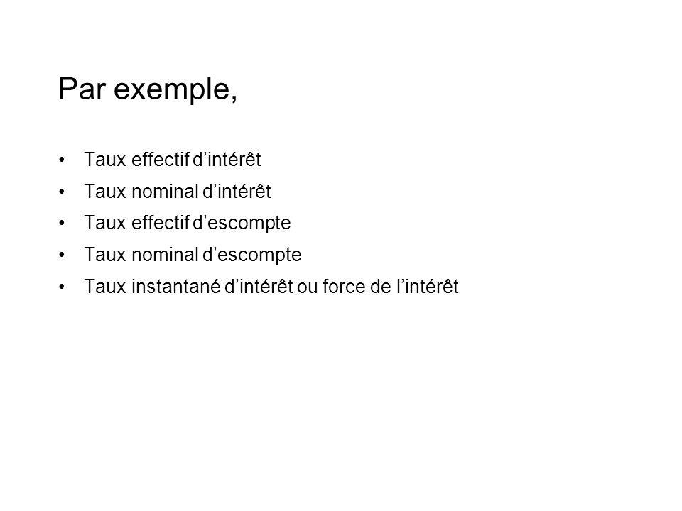 Par exemple, •Taux effectif d'intérêt •Taux nominal d'intérêt •Taux effectif d'escompte •Taux nominal d'escompte •Taux instantané d'intérêt ou force de l'intérêt