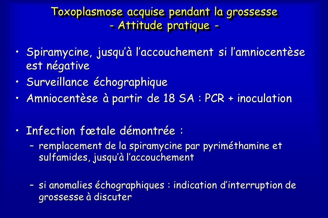 Toxoplasmose acquise pendant la grossesse - Attitude pratique - •Spiramycine, jusqu'à l'accouchement si l'amniocentèse est négative •Surveillance écho