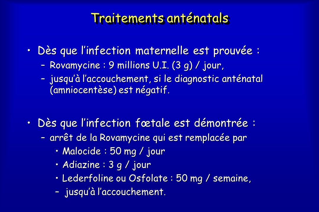 Traitements anténatals •Dès que l'infection maternelle est prouvée : –Rovamycine : 9 millions U.I. (3 g) / jour, –jusqu'à l'accouchement, si le diagno