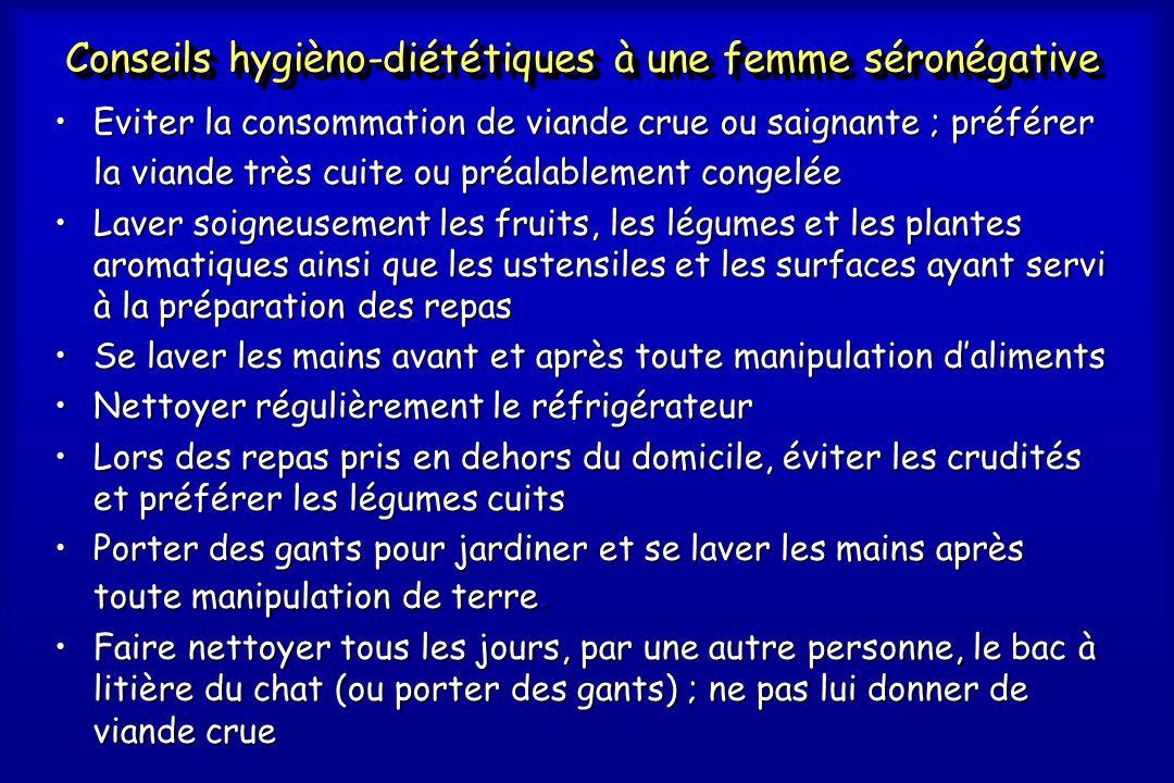 Conseils hygièno-diététiques à une femme séronégative •Eviter la consommation de viande crue ou saignante ; préférer la viande très cuite ou préalable