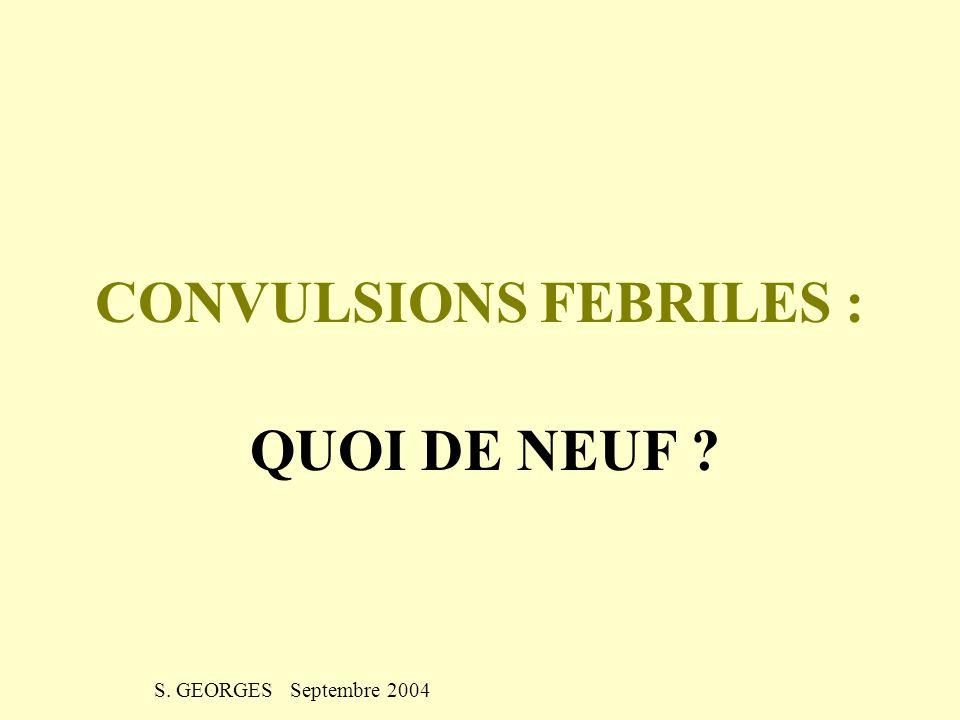 CONVULSIONS FEBRILES : QUOI DE NEUF ? S. GEORGES Septembre 2004