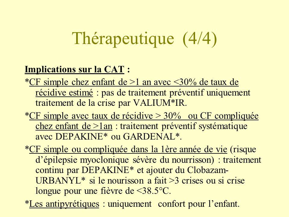 Thérapeutique (4/4) Implications sur la CAT : *CF simple chez enfant de >1 an avec <30% de taux de récidive estimé : pas de traitement préventif uniquement traitement de la crise par VALIUM*IR.