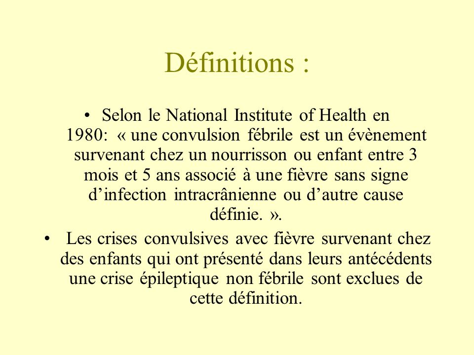 Définitions : •Selon le National Institute of Health en 1980: « une convulsion fébrile est un évènement survenant chez un nourrisson ou enfant entre 3 mois et 5 ans associé à une fièvre sans signe d'infection intracrânienne ou d'autre cause définie.
