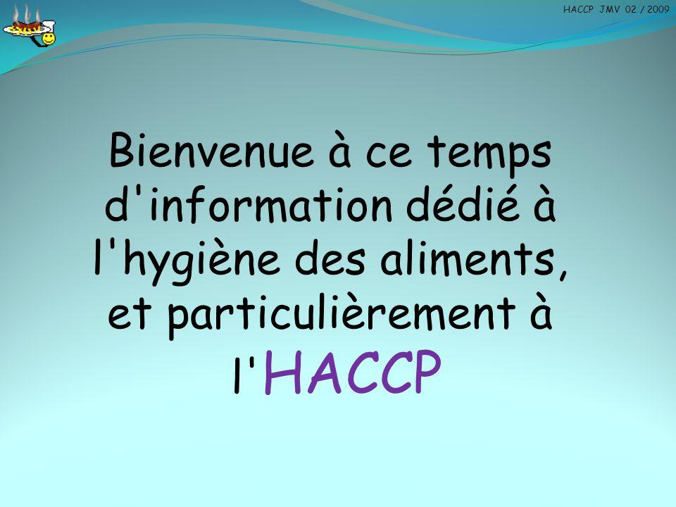 Bienvenue à ce temps d'information dédié à l'hygiène des aliments, et particulièrement à l' HACCP HACCP JMV 02 / 2009