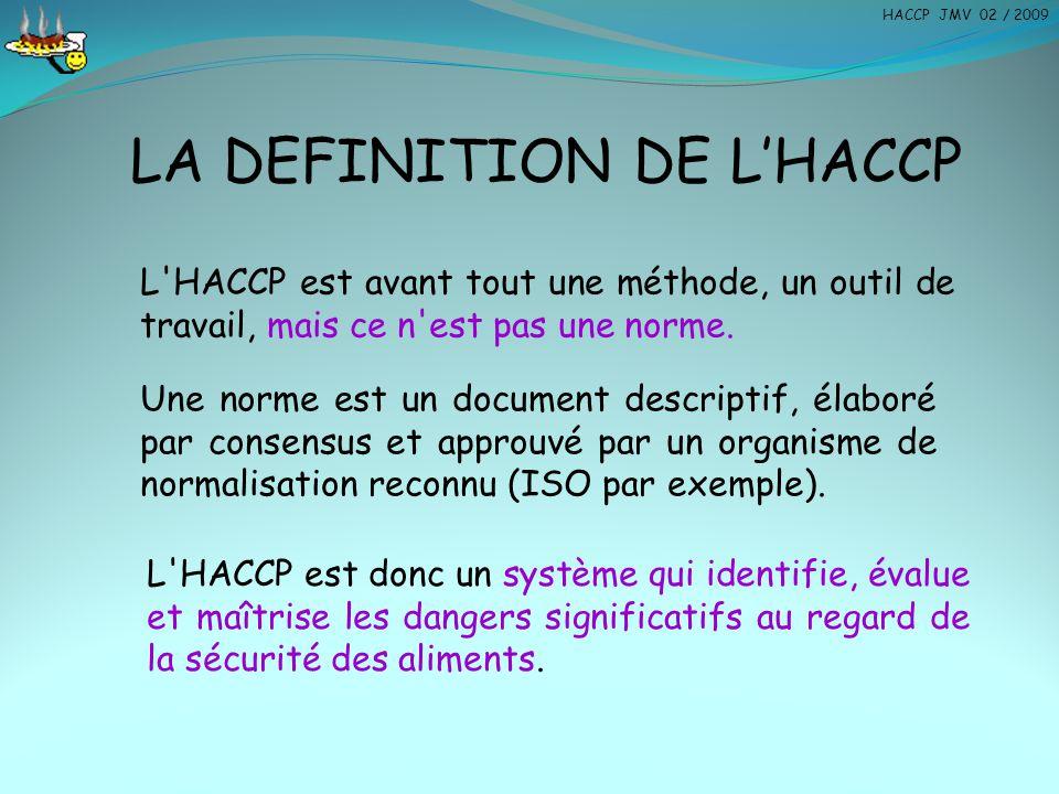 LA DEFINITION DE L'HACCP L'HACCP est avant tout une méthode, un outil de travail, mais ce n'est pas une norme. L'HACCP est donc un système qui identif