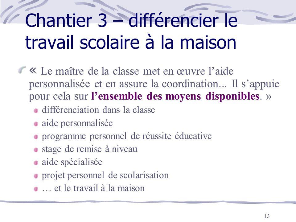 13 Chantier 3 – différencier le travail scolaire à la maison « Le maître de la classe met en œuvre l'aide personnalisée et en assure la coordination..