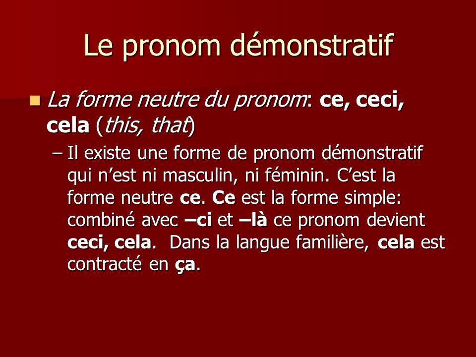 Le pronom démonstratif  La forme neutre du pronom: ce, ceci, cela (this, that) –Il existe une forme de pronom démonstratif qui n'est ni masculin, ni