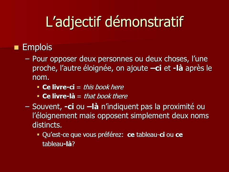L'adjectif démonstratif  Emplois –Pour opposer deux personnes ou deux choses, l'une proche, l'autre éloignée, on ajoute –ci et -là après le nom.  Ce