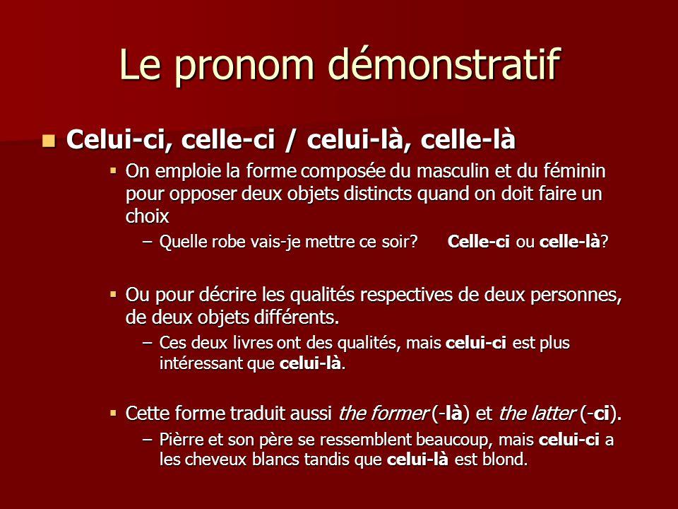 Le pronom démonstratif  Celui-ci, celle-ci / celui-là, celle-là  On emploie la forme composée du masculin et du féminin pour opposer deux objets dis