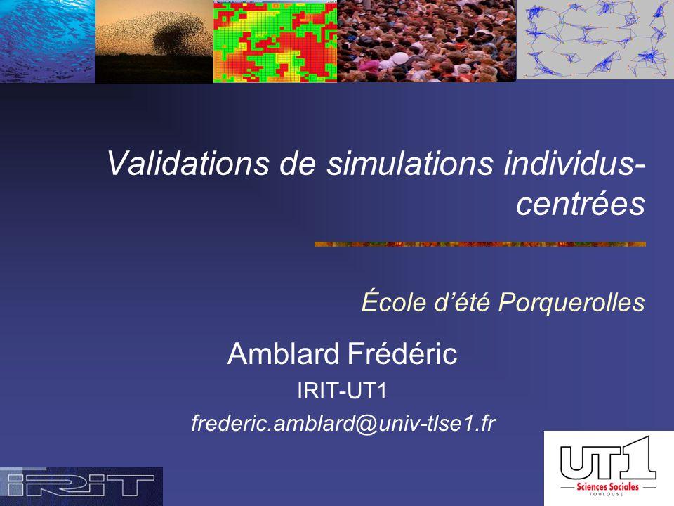 Validations de simulations individus- centrées École d'été Porquerolles Amblard Frédéric IRIT-UT1 frederic.amblard@univ-tlse1.fr
