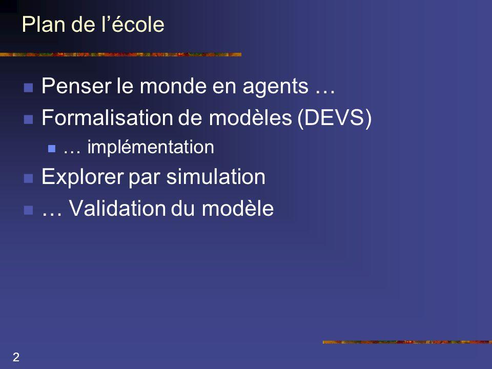 2 Plan de l'école  Penser le monde en agents …  Formalisation de modèles (DEVS)  … implémentation  Explorer par simulation  … Validation du modèle