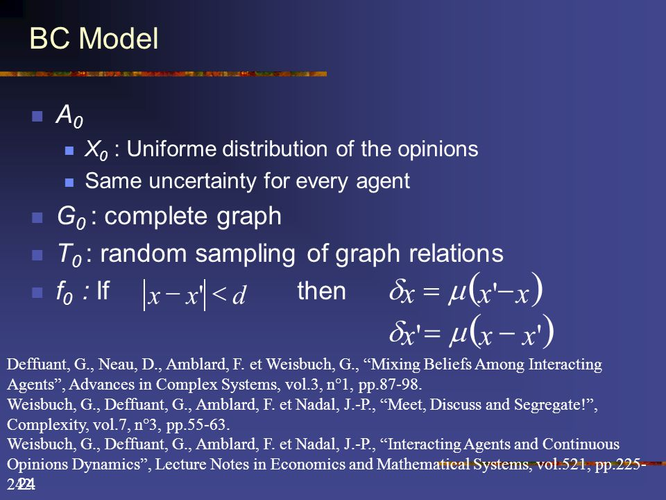 24 BC Model  A 0  X 0 : Uniforme distribution of the opinions  Same uncertainty for every agent  G 0 : complete graph  T 0 : random sampling of graph relations  f 0 : Ifthen  xxx    xxx  dxx  Deffuant, G., Neau, D., Amblard, F.