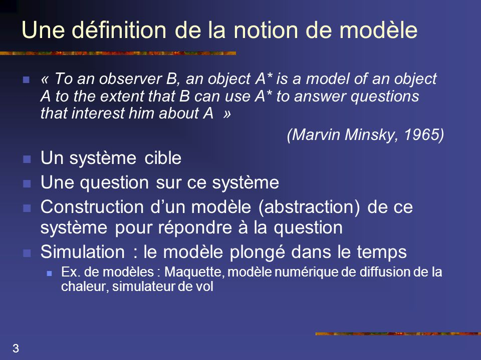 3 Une définition de la notion de modèle  « To an observer B, an object A* is a model of an object A to the extent that B can use A* to answer questions that interest him about A » (Marvin Minsky, 1965)  Un système cible  Une question sur ce système  Construction d'un modèle (abstraction) de ce système pour répondre à la question  Simulation : le modèle plongé dans le temps  Ex.