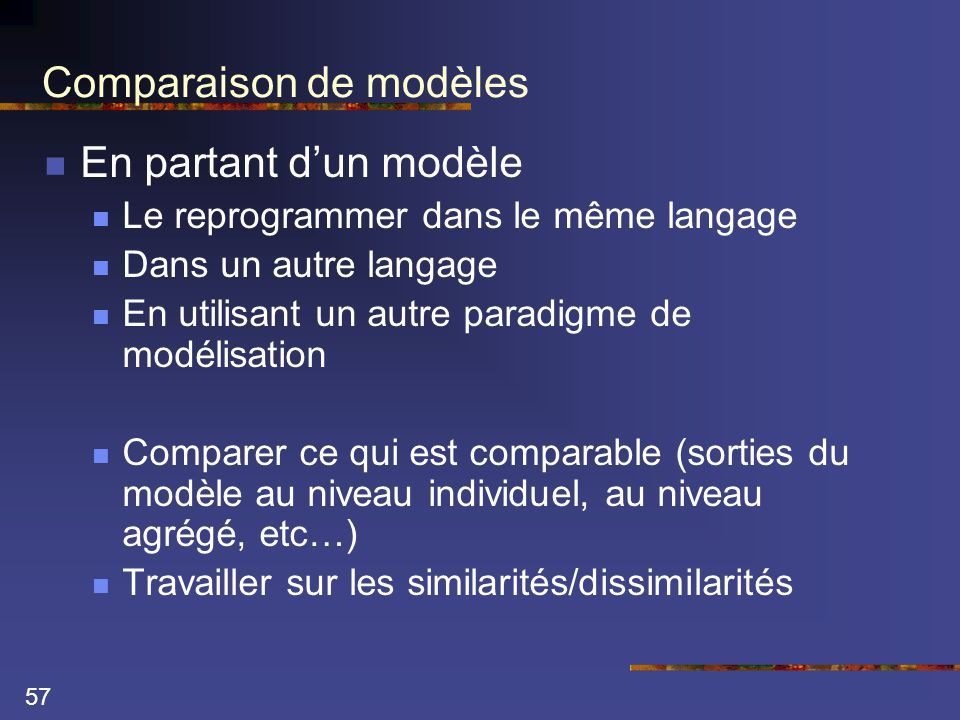 57 Comparaison de modèles  En partant d'un modèle  Le reprogrammer dans le même langage  Dans un autre langage  En utilisant un autre paradigme de modélisation  Comparer ce qui est comparable (sorties du modèle au niveau individuel, au niveau agrégé, etc…)  Travailler sur les similarités/dissimilarités