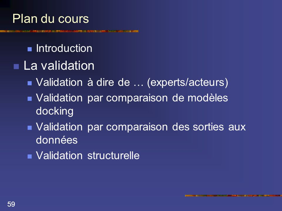 59 Plan du cours  Introduction  La validation  Validation à dire de … (experts/acteurs)  Validation par comparaison de modèles docking  Validatio