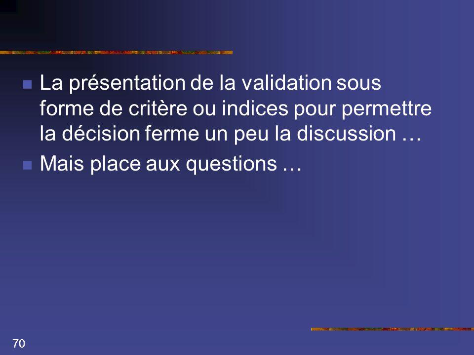 70  La présentation de la validation sous forme de critère ou indices pour permettre la décision ferme un peu la discussion …  Mais place aux questions …