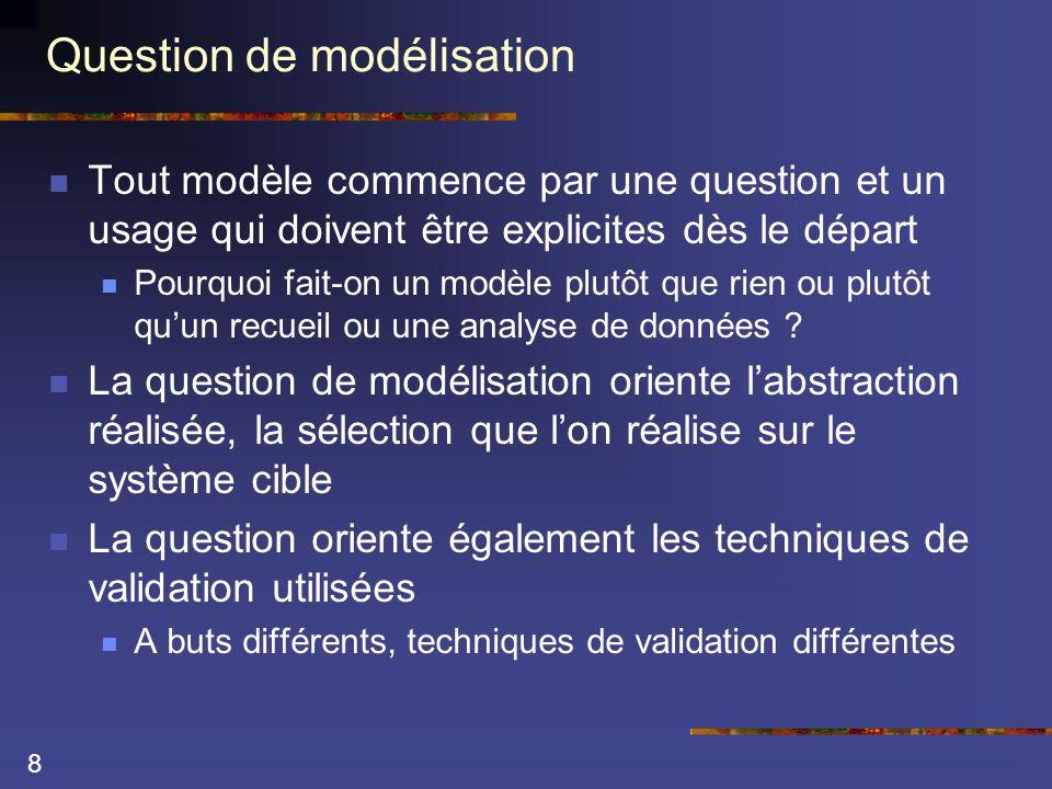 8 Question de modélisation  Tout modèle commence par une question et un usage qui doivent être explicites dès le départ  Pourquoi fait-on un modèle plutôt que rien ou plutôt qu'un recueil ou une analyse de données .