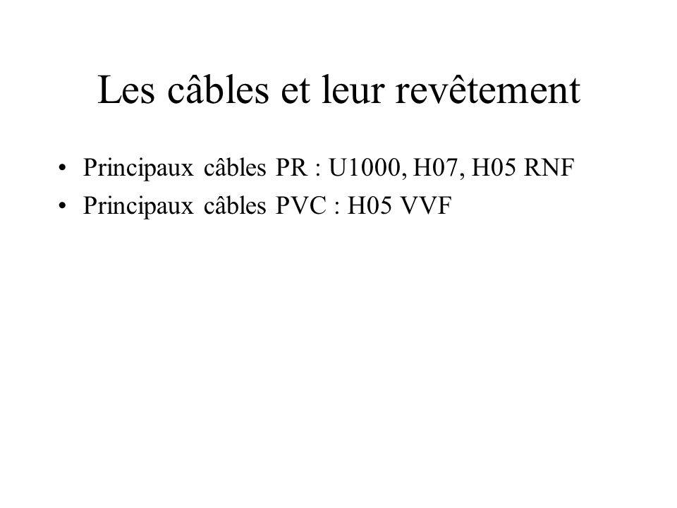 Les câbles et leur revêtement •Principaux câbles PR : U1000, H07, H05 RNF •Principaux câbles PVC : H05 VVF