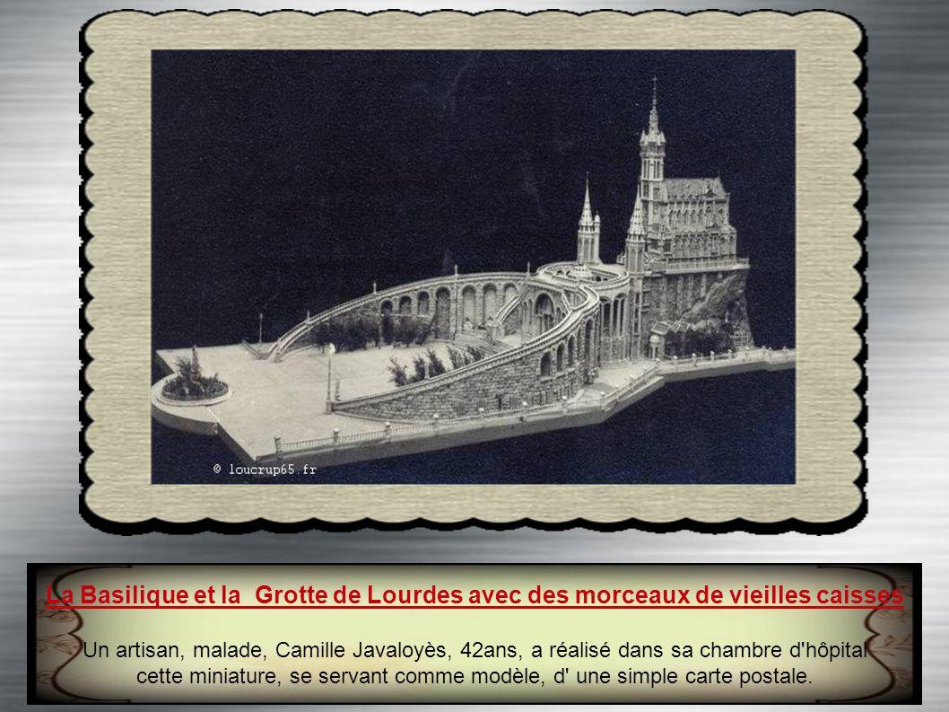 La Basilique et la Grotte de Lourdes avec des morceaux de vieilles caisses Un artisan, malade, Camille Javaloyès, 42ans, a réalisé dans sa chambre d hôpital cette miniature, se servant comme modèle, d une simple carte postale.