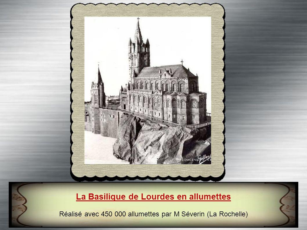 La Basilique de Lourdes en allumettes Réalisé avec 450 000 allumettes par M Séverin (La Rochelle)