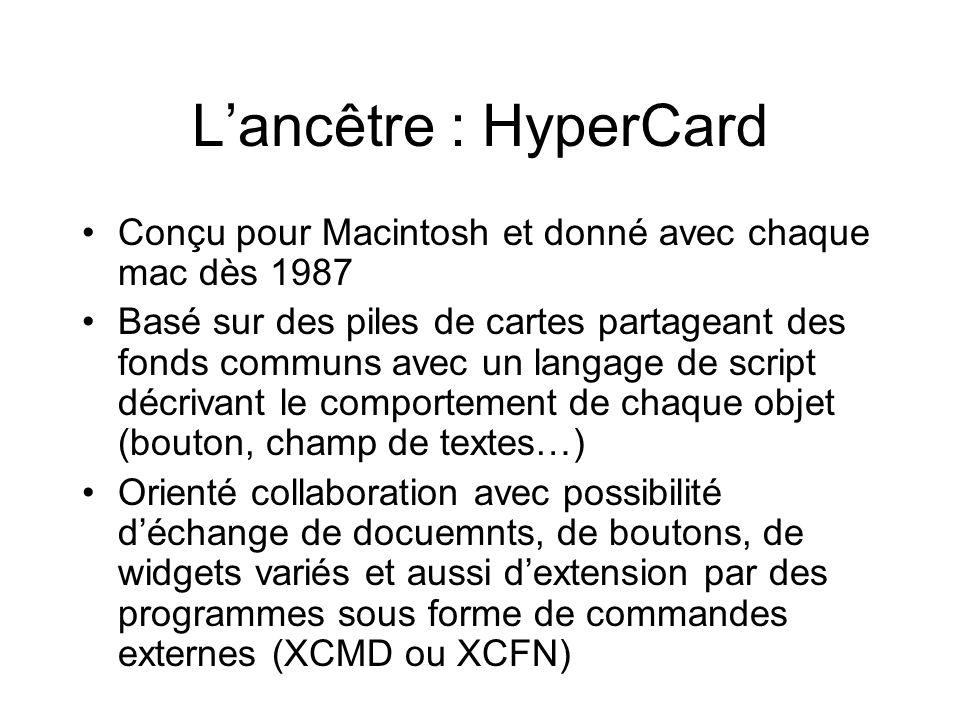L'ancêtre : HyperCard •Conçu pour Macintosh et donné avec chaque mac dès 1987 •Basé sur des piles de cartes partageant des fonds communs avec un langage de script décrivant le comportement de chaque objet (bouton, champ de textes…) •Orienté collaboration avec possibilité d'échange de docuemnts, de boutons, de widgets variés et aussi d'extension par des programmes sous forme de commandes externes (XCMD ou XCFN)